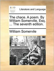 The Chace. a Poem. by William Somerville, Esq. ... the Seventh Edition.