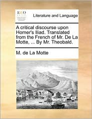 A Critical Discourse Upon Homer's Iliad. Translated From The French Of Mr. De La Motte, ... By Mr. Theobald.