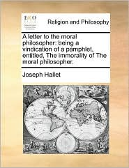 A letter to the moral philosopher: being a vindication of a pamphlet, entitled, The immorality of The moral philosopher. - Joseph Hallet