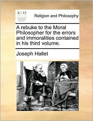 A rebuke to the Moral Philosopher for the errors and immoralities contained in his third volume. - Joseph Hallet