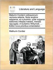 Maturini Corderii Colloquiorum Centuria Selecta. Notis Anglicis Adspersa, Et a Plurimis, Quae Vulgares Editiones Infestas Habent, Mendis Repurgata. a ... ... Editio Nova Prioribus Emendatior.