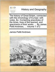The history of Great Britain, connected with the chronology of Europe: with notes, &c. Containing anecdotes of the times, lives of the learned, and specimens of their works. ... By James Pettit Andrews, ... Volume 1 of 2 - James Pettit Andrews