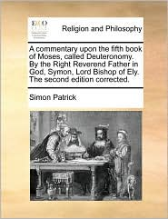 A commentary upon the fifth book of Moses, called Deuteronomy. By the Right Reverend Father in God, Symon, Lord Bishop of Ely. The second edition corrected. - Simon Patrick