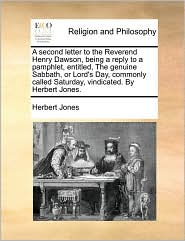 A second letter to the Reverend Henry Dawson, being a reply to a pamphlet, entitled, The genuine Sabbath, or Lord's Day, commonly called Saturday, vindicated. By Herbert Jones.