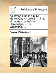 A sermon preach'd at St. Mary's Church July 21. 1713. at the Assizes held at Cambridge, . By D. Waterland, .