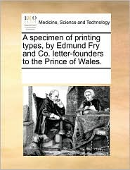 A specimen of printing types, by Edmund Fry and Co. letter-founders to the Prince of Wales. - See Notes Multiple Contributors