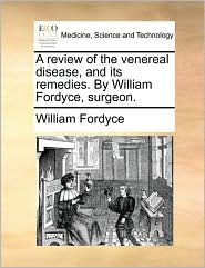 A review of the venereal disease, and its remedies. By William Fordyce, surgeon. - William Fordyce