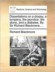 Dissertations on a dropsy, a tympany, the jaundice, the stone, and a diabetes. By Sir Richard Blackmore, ... - Richard Blackmore