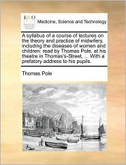 A  Syllabus of a Course of Lectures on the Theory and Practice of Midwifery, Including the Diseases of Women and Children: Read by Thomas Pole, at Hi
