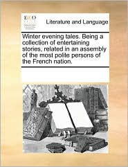 Winter evening tales. Being a collection of entertaining stories, related in an assembly of the most polite persons of the French nation. - See Notes Multiple Contributors