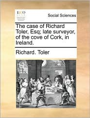 The case of Richard Toler, Esq; late surveyor, of the cove of Cork, in Ireland. - Richard. Toler