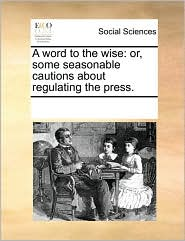 A word to the wise: or, some seasonable cautions about regulating the press. - See Notes Multiple Contributors