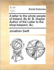 A letter to the whole people of Ireland. By M. B. drapier. Author of the Letter to the shop-keepers, &c. - Jonathan Swift
