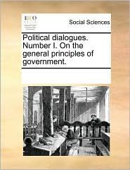 Political dialogues. Number I. On the general principles of government. - See Notes Multiple Contributors