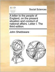 A letter to the people of England, on the present situation and conduct of national affairs. Letter I. The third edition. - John Shebbeare