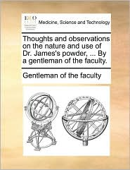 Thoughts And Observations On The Nature And Use Of Dr. James's Powder, ... By A Gentleman Of The Faculty.