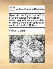 Synopsis Nosologi] Methodic]. in Usum Studiosorum. Editio Altera. in Quarta Parte Emendata; Et Adjectis Morborum Speciebus Aucta. a Gulielmo Cullen, .