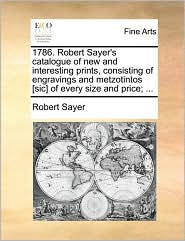 1786. Robert Sayer's Catalogue of New and Interesting Prints, Consisting of Engravings and Metzotintos [Sic] of Every Size and Price; ...
