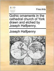 Gothic Ornaments In The Cathedral Church Of York Drawn And Etched By Joseph Halfpenny.