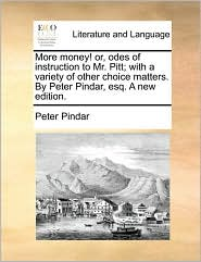 More Money! Or, Odes Of Instruction To Mr. Pitt; With A Variety Of Other Choice Matters. By Peter Pindar, Esq. A New Edition.