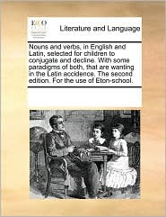 Nouns And Verbs, In English And Latin, Selected For Children To Conjugate And Decline. With Some Paradigms Of Both, That Are Wanti