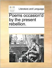 Poems Occasion'd By The Present Rebellion.