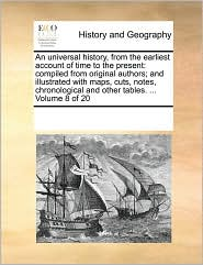 An universal history, from the earliest account of time to the present: compiled from original authors; and illustrated with maps, cuts, notes, chronological and other tables. . Volume 8 of 20 - See Notes Multiple Contributors