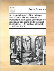 An impartial report of the debates that occur in the two Houses of Parliament. With some account of the respective speakers, and notes and illustrations. ... By William Woodfall, ... Volume 1 of 4 - See Notes Multiple Contributors