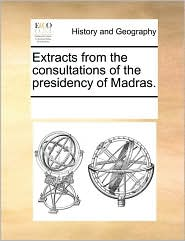 Extracts from the consultations of the presidency of Madras. - See Notes Multiple Contributors