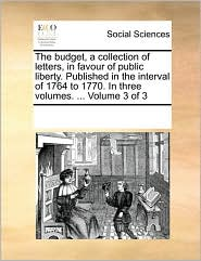 The budget, a collection of letters, in favour of public liberty. Published in the interval of 1764 to 1770. In three volumes. ... Volume 3 of 3 - See Notes Multiple Contributors