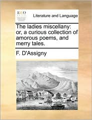 The ladies miscellany: or, a curious collection of amorous poems, and merry tales. - F. D'Assigny