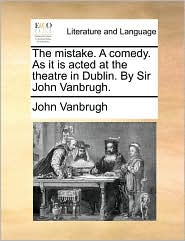 The mistake. A comedy. As it is acted at the theatre in Dublin. By Sir John Vanbrugh.