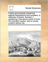 Liberty and property preserved against Republicans and Levellers, a collection of tracts. Number 1. containing, One penny-worth of truth; Ten minutes' caution; and a county curate's advice, &c. - See Notes Multiple Contributors