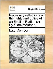 Necessary reflections on the rights and duties of an English Parliament. By a late member. - Late Member