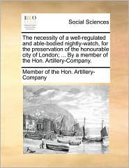 The necessity of a well-regulated and able-bodied nightly-watch, for the preservation of the honourable city of London; ... By a member of the Hon. Artillery-Company. - Member of the Hon. Artillery-Company
