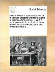 Now or never. A seasonable test of the British electors unbiass'd regard to orthodox Christianity. ... With a short postscript to such electors as are either schismaticks, hereticks, ... or false brethren, ... - See Notes Multiple Contributors