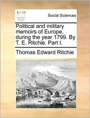 Political and military memoirs of Europe, during the year 1799. By T. E. Ritchie. Part I. - Thomas Edward Ritchie
