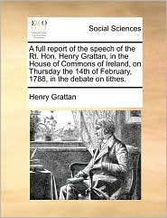 A full report of the speech of the Rt. Hon. Henry Grattan, in the House of Commons of Ireland, on Thursday the 14th of February, 1788, in the debate on tithes. - Henry Grattan