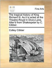 The tragical history of King Richard III. As it is acted at the Theatre-Royal in Drury-Lane. Alter'd from Shakespear by C. Cibber. - Colley Cibber