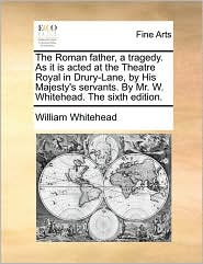 The Roman father, a tragedy. As it is acted at the Theatre Royal in Drury-Lane, by His Majesty's servants. By Mr. W. Whitehead. The sixth edition. - William Whitehead