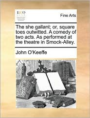The she gallant; or, square toes outwitted. A comedy of two acts. As performed at the theatre in Smock-Alley. - John O'Keeffe
