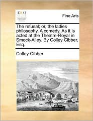 The refusal; or, the ladies philosophy. A comedy. As it is acted at the Theatre-Royal in Smock-Alley. By Colley Cibber, Esq. - Colley Cibber