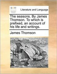 The Seasons. by James Thomson. to Which Is Prefixed, an Account of His Life and Writings.