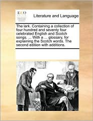 The lark. Containing a collection of four hundred and seventy four celebrated English and Scotch songs. . With a. glossary, for explaining the Scotch words. The second edition with additions. - See Notes Multiple Contributors