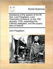 Substance of the speech of the Rt. Hon. Lord Fitzgibbon, Lord Chancellor of Ireland, on the 10th January, 1793, respecting the Catholic delegates, and the popery laws of Ireland. - John Fitzgibbon