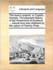 The lover's quarrel: or Cupid's triumph. The pleasant history of fair Rosamond of Scotland, ... whose love was obtained by the valour of Tommy Potts, ... - See Notes Multiple Contributors