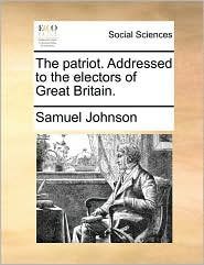 The Patriot. Addressed to the Electors of Great Britain.