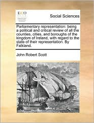 Parliamentary Representation: Being a Political and Critical Review of All the Counties, Cities, and Boroughs of the Kingdom of Ireland, with Regard