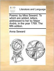 Poems: By Miss Seward. To Which Are Added, Letters Addressed To Her By Major Andrè, In The Year 1769. The