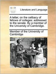 A letter, on the celibacy of fellows of colleges: addressed to the senate. By a member of the University of Cambridge. - Member of the University of Cambridge
